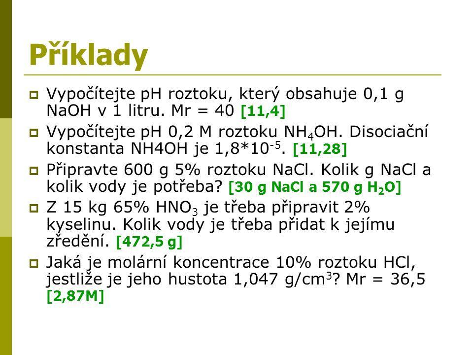 Příklady Vypočítejte pH roztoku, který obsahuje 0,1 g NaOH v 1 litru. Mr = 40 [11,4]